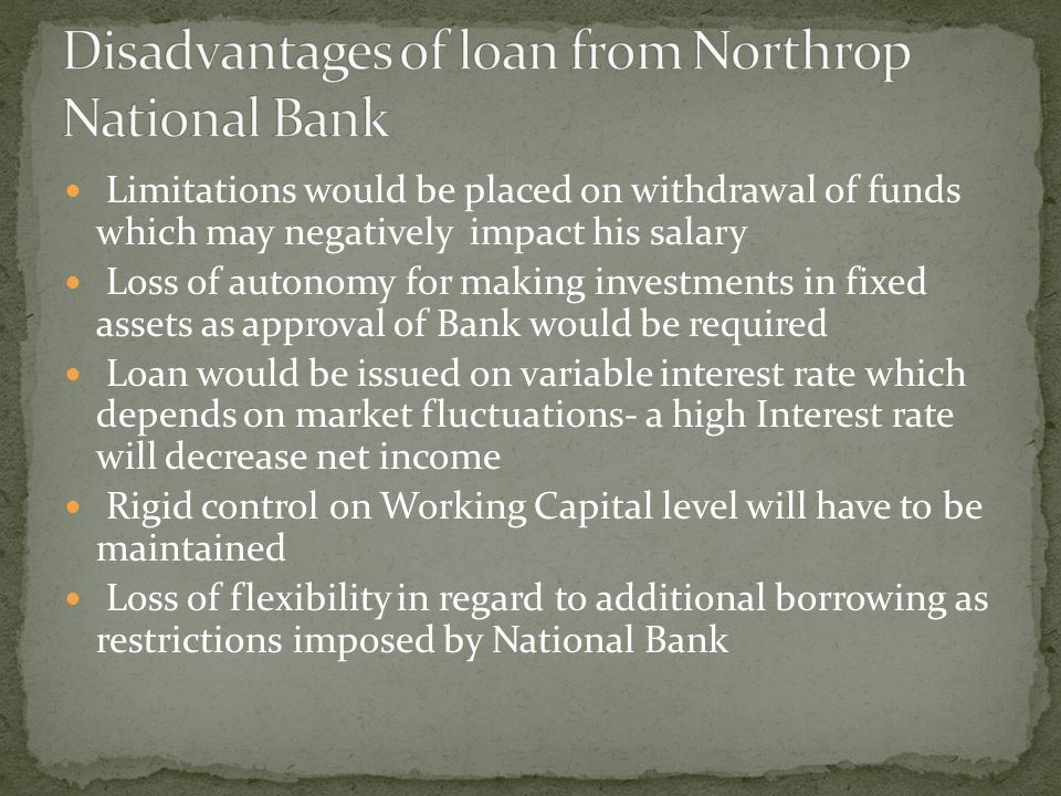 Limitations would be placed on withdrawal of funds which may negatively impact his salary Loss of autonomy for making investments in fixed assets as a
