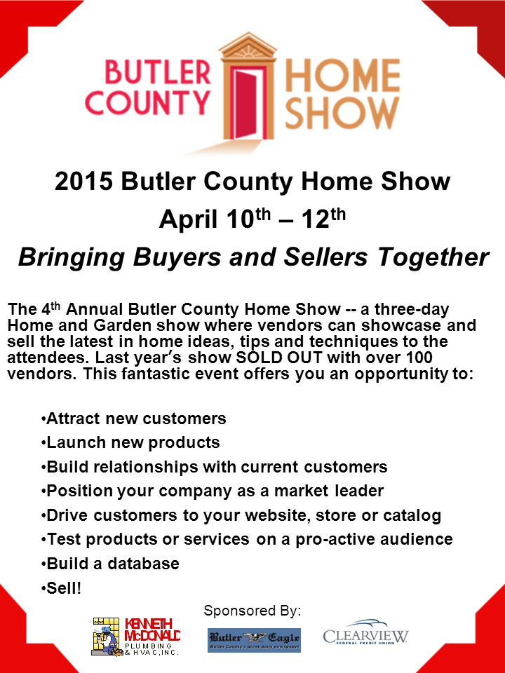 2015 Butler County Home Show April 10 th – 12 th Bringing Buyers and Sellers Together The 4 th Annual Butler County Home Show -- a three-day Home and Garden show where vendors can showcase and sell the latest in home ideas, tips and techniques to the attendees.