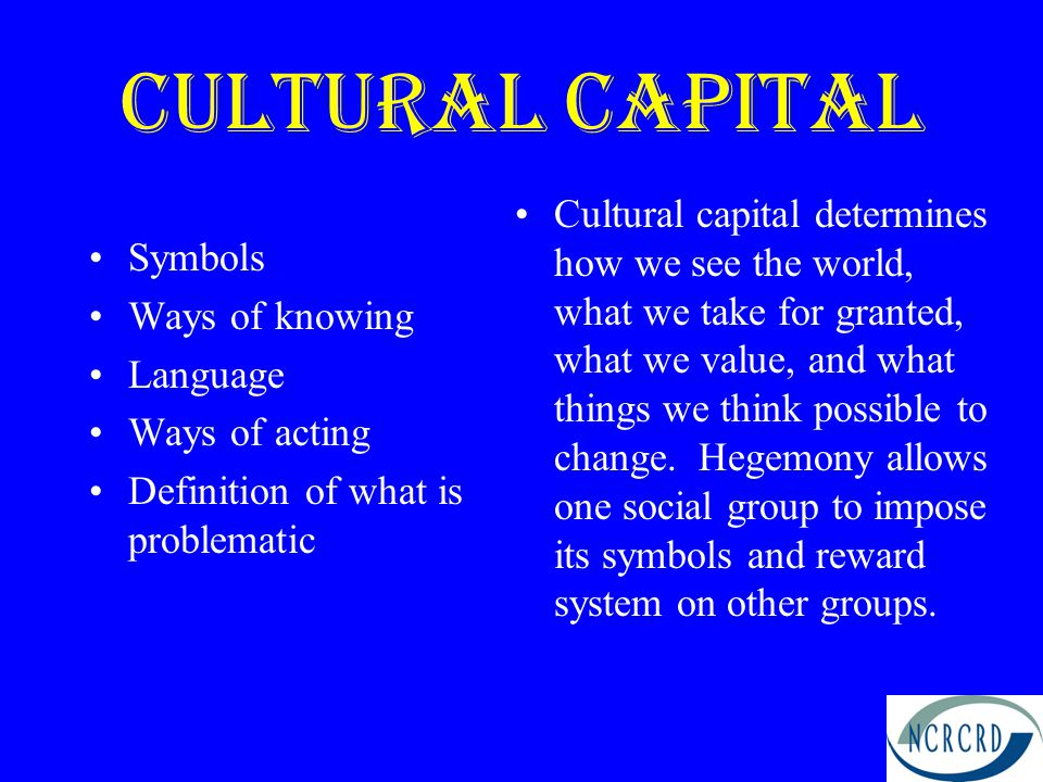 Cultural CApital Symbols Ways of knowing Language Ways of acting Definition of what is problematic Cultural capital determines how we see the world, what we take for granted, what we value, and what things we think possible to change.
