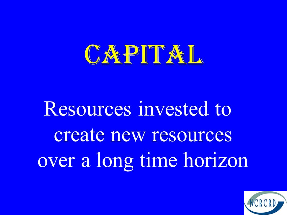 Capital Resources invested to create new resources over a long time horizon