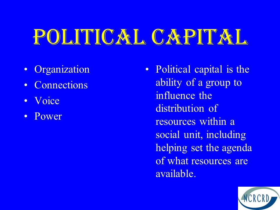 Political capital Organization Connections Voice Power Political capital is the ability of a group to influence the distribution of resources within a social unit, including helping set the agenda of what resources are available.