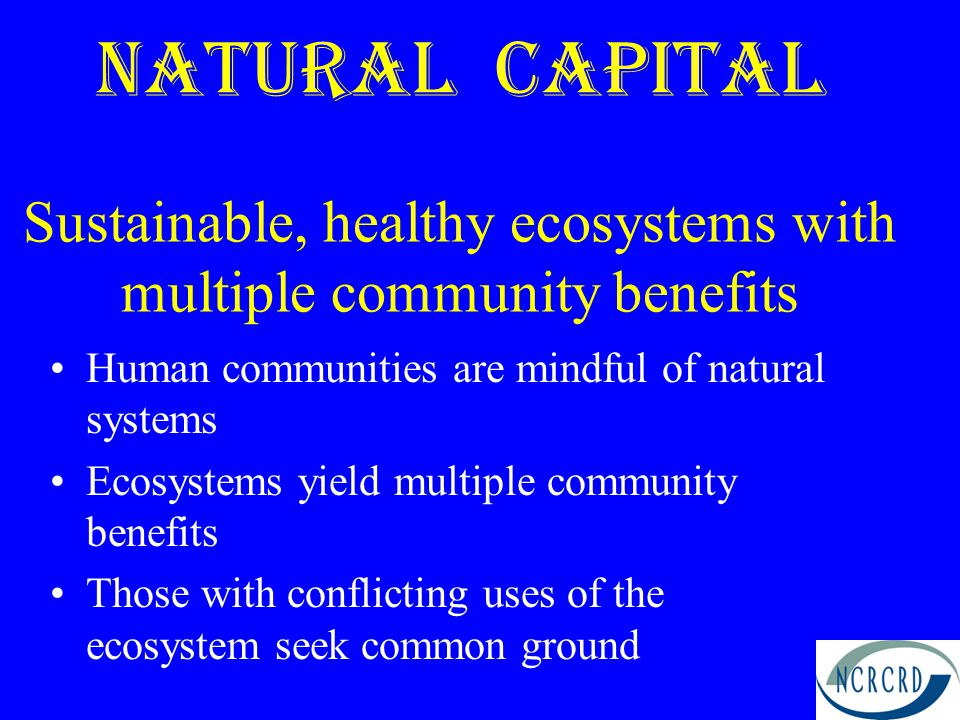 Natural Capital Sustainable, healthy ecosystems with multiple community benefits Human communities are mindful of natural systems Ecosystems yield multiple community benefits Those with conflicting uses of the ecosystem seek common ground
