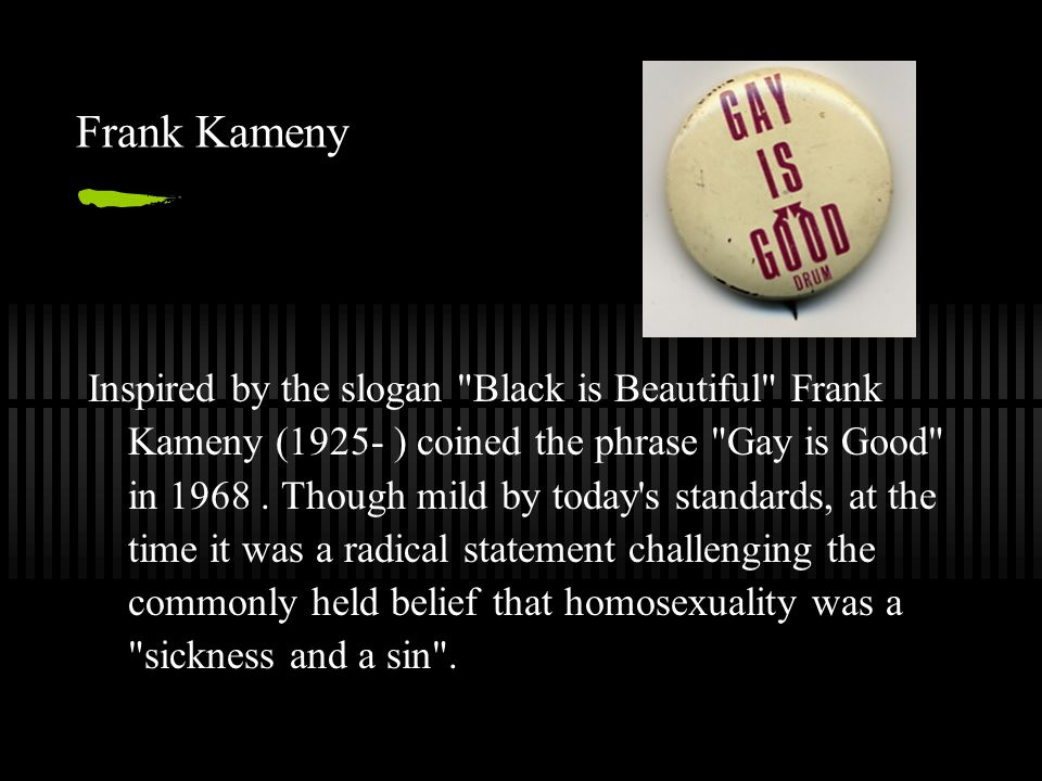 Frank Kameny Inspired by the slogan Black is Beautiful Frank Kameny (1925- ) coined the phrase Gay is Good in 1968.