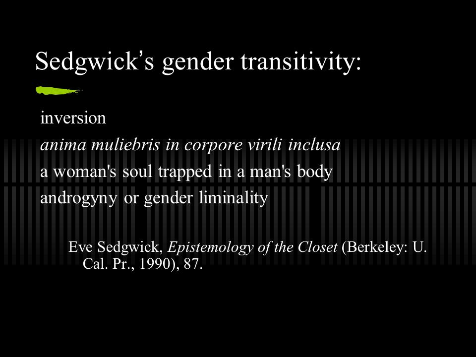 Sedgwick ' s gender transitivity: inversion anima muliebris in corpore virili inclusa a woman s soul trapped in a man s body androgyny or gender liminality Eve Sedgwick, Epistemology of the Closet (Berkeley: U.