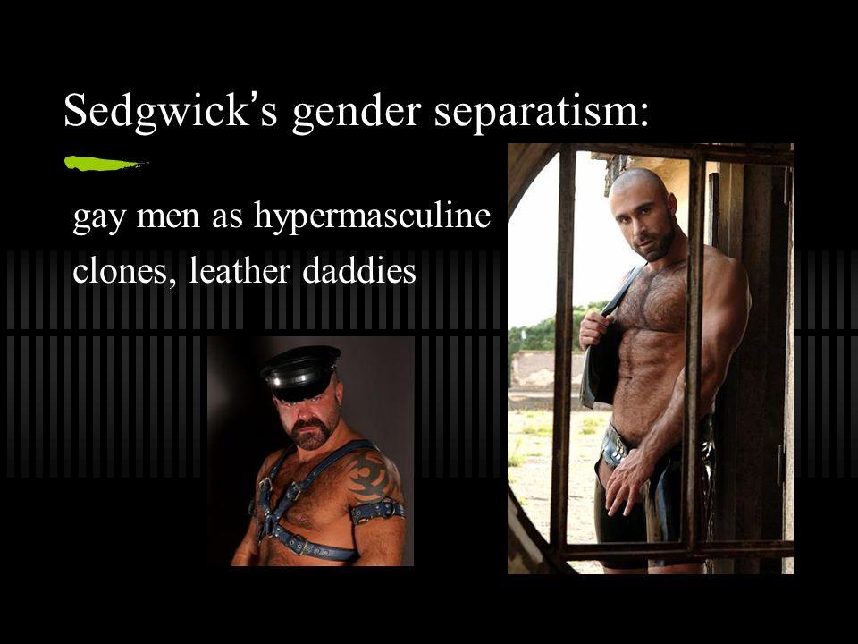 Sedgwick ' s gender separatism: gay men as hypermasculine clones, leather daddies