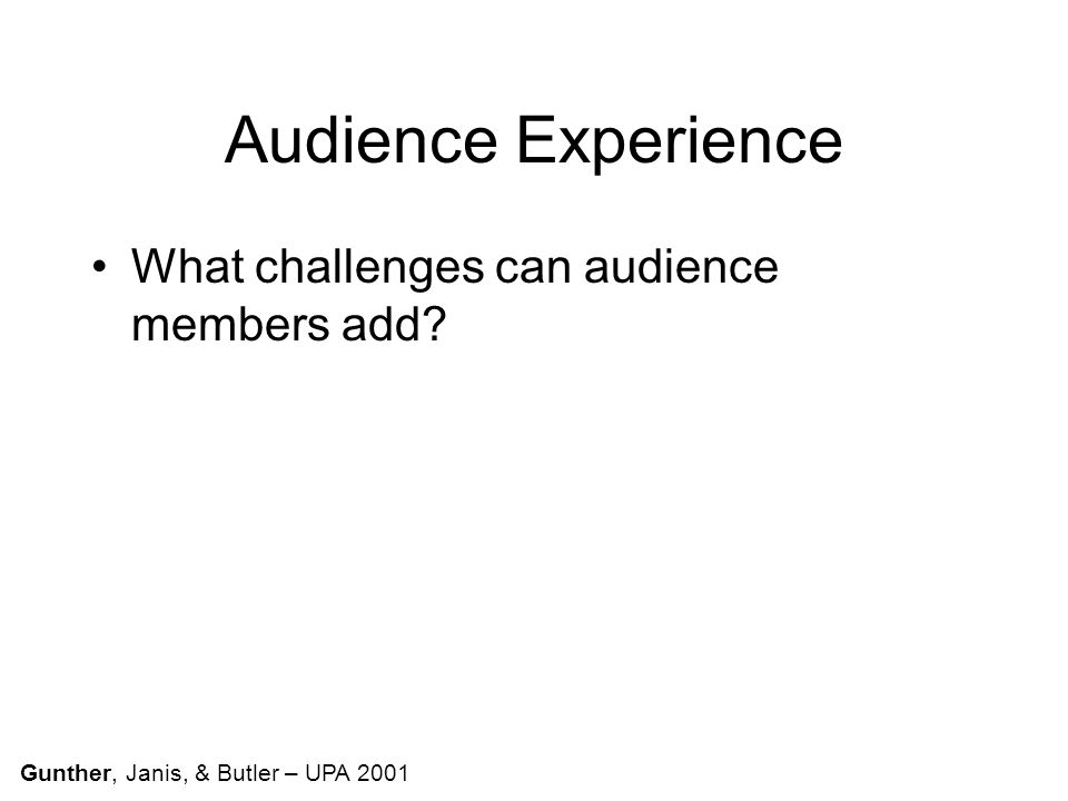 Audience Experience What challenges can audience members add Gunther, Janis, & Butler – UPA 2001
