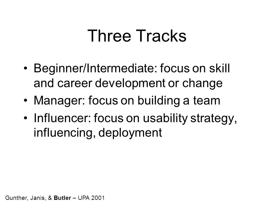 Three Tracks Beginner/Intermediate: focus on skill and career development or change Manager: focus on building a team Influencer: focus on usability strategy, influencing, deployment Gunther, Janis, & Butler – UPA 2001