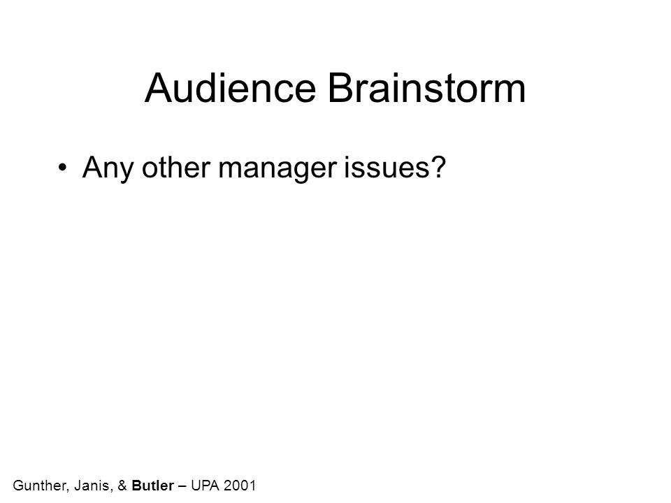 Audience Brainstorm Any other manager issues Gunther, Janis, & Butler – UPA 2001