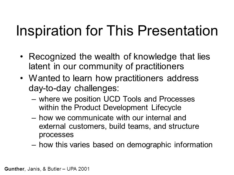Inspiration for This Presentation Recognized the wealth of knowledge that lies latent in our community of practitioners Wanted to learn how practitioners address day-to-day challenges: –where we position UCD Tools and Processes within the Product Development Lifecycle –how we communicate with our internal and external customers, build teams, and structure processes –how this varies based on demographic information Gunther, Janis, & Butler – UPA 2001