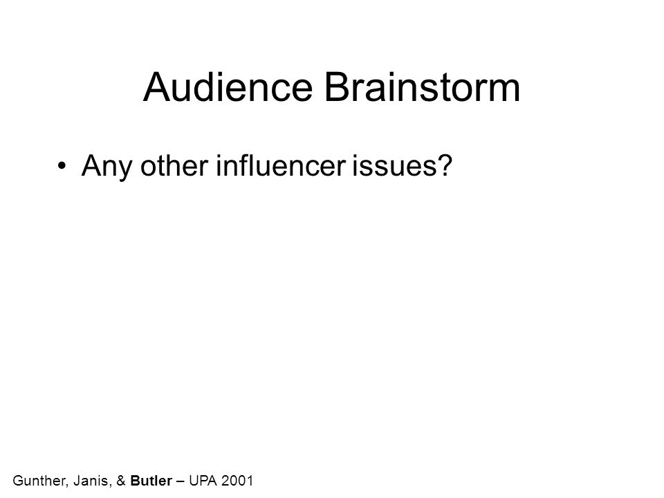 Audience Brainstorm Any other influencer issues Gunther, Janis, & Butler – UPA 2001