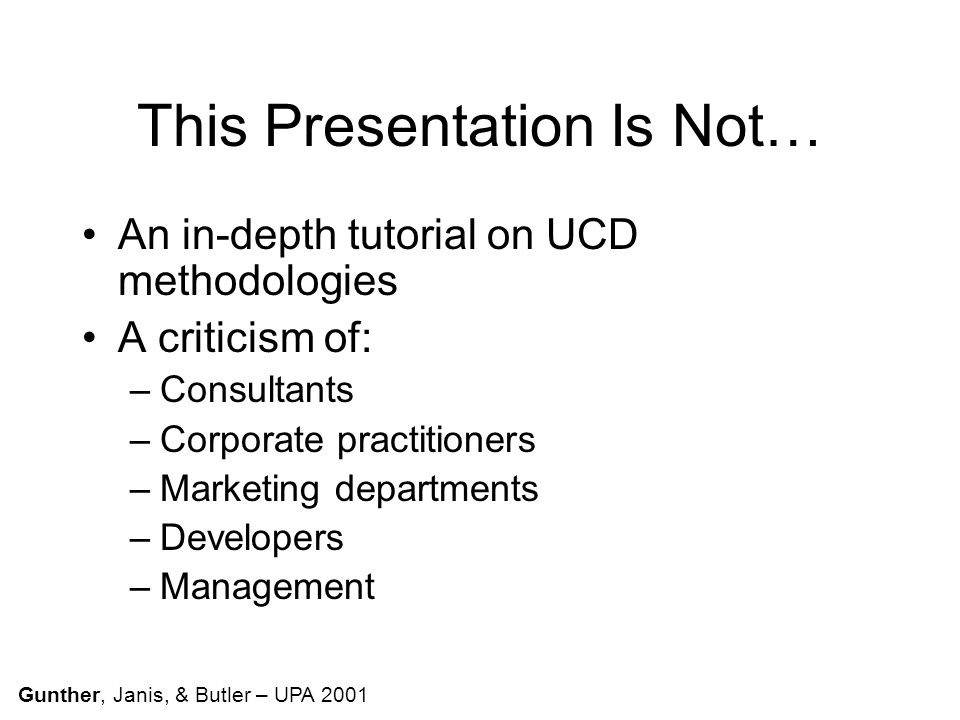 This Presentation Is Not… An in-depth tutorial on UCD methodologies A criticism of: –Consultants –Corporate practitioners –Marketing departments –Developers –Management Gunther, Janis, & Butler – UPA 2001
