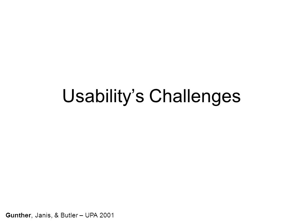Usability's Challenges Gunther, Janis, & Butler – UPA 2001