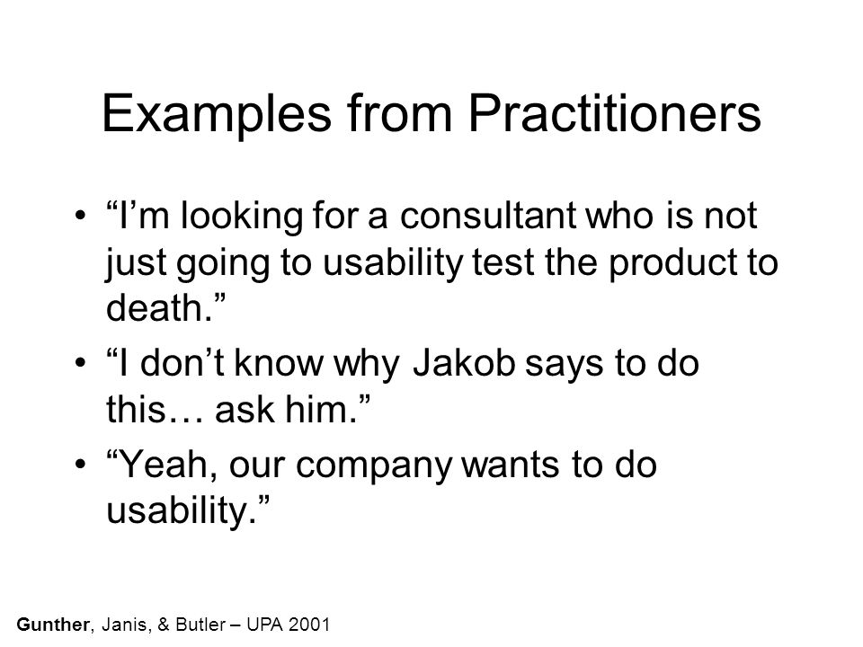 Examples from Practitioners I'm looking for a consultant who is not just going to usability test the product to death. I don't know why Jakob says to do this… ask him. Yeah, our company wants to do usability. Gunther, Janis, & Butler – UPA 2001