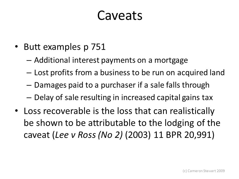 (c) Cameron Stewart 2009 Caveats Butt examples p 751 – Additional interest payments on a mortgage – Lost profits from a business to be run on acquired