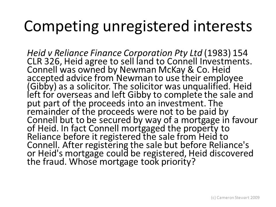 (c) Cameron Stewart 2009 Competing unregistered interests Heid v Reliance Finance Corporation Pty Ltd (1983) 154 CLR 326, Heid agree to sell land to C