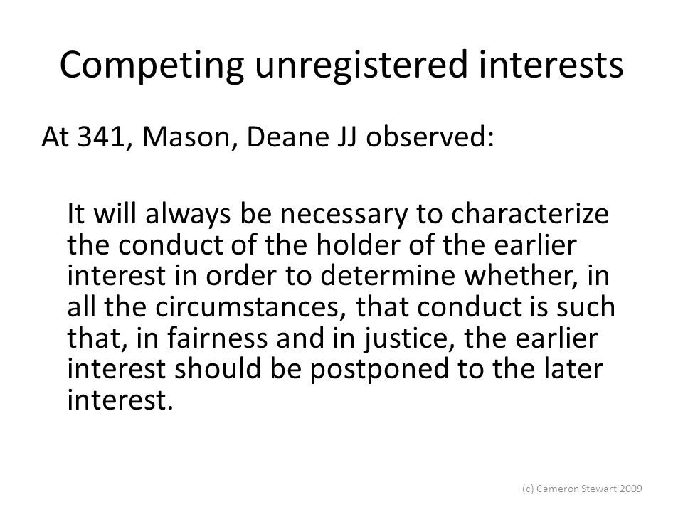(c) Cameron Stewart 2009 Competing unregistered interests At 341, Mason, Deane JJ observed: It will always be necessary to characterize the conduct of the holder of the earlier interest in order to determine whether, in all the circumstances, that conduct is such that, in fairness and in justice, the earlier interest should be postponed to the later interest.