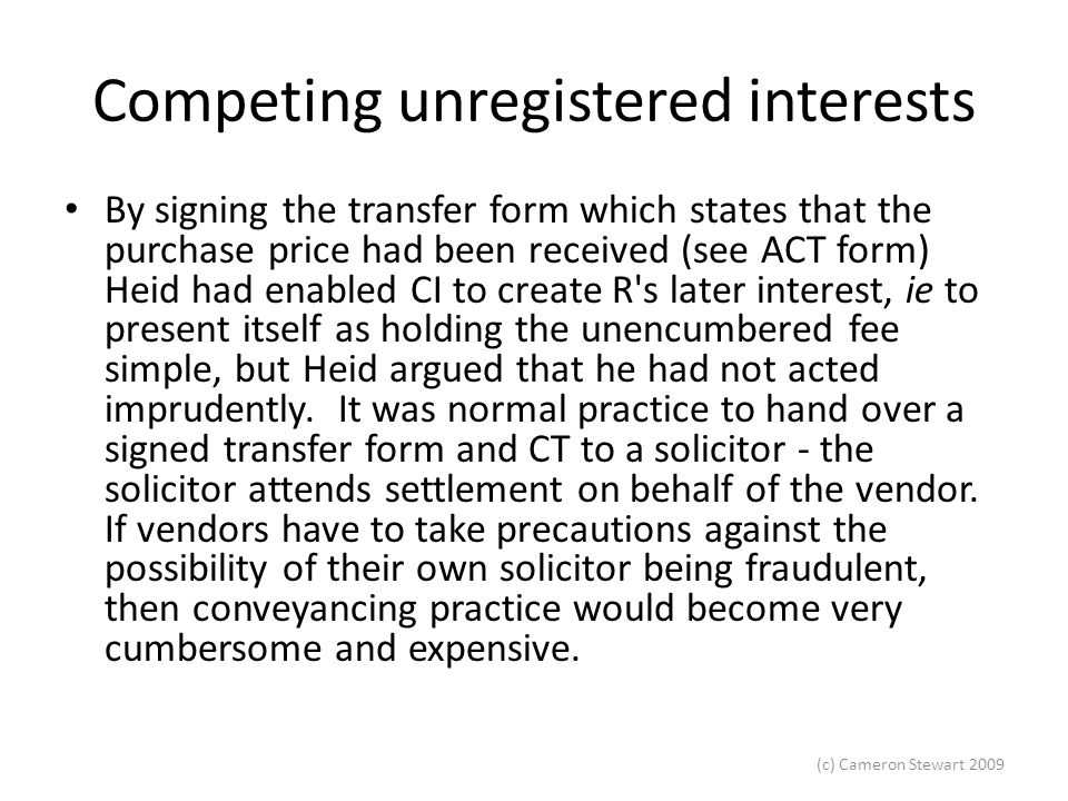 (c) Cameron Stewart 2009 Competing unregistered interests By signing the transfer form which states that the purchase price had been received (see ACT form) Heid had enabled CI to create R s later interest, ie to present itself as holding the unencumbered fee simple, but Heid argued that he had not acted imprudently.