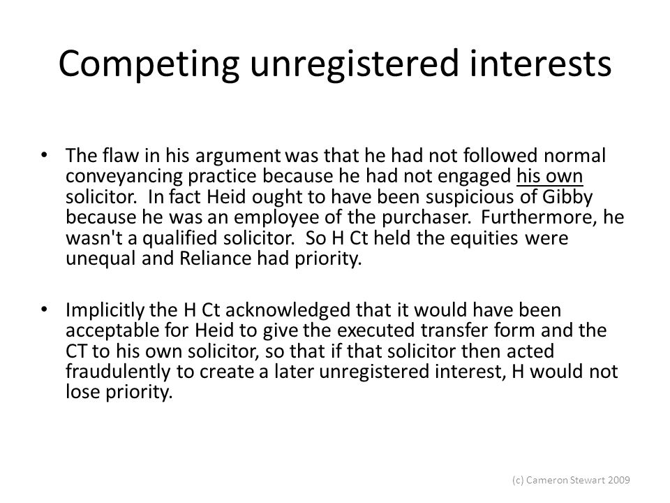 (c) Cameron Stewart 2009 Competing unregistered interests The flaw in his argument was that he had not followed normal conveyancing practice because he had not engaged his own solicitor.