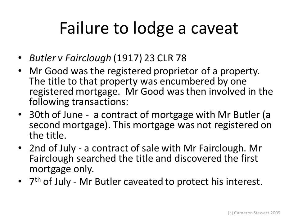 (c) Cameron Stewart 2009 Failure to lodge a caveat Butler v Fairclough (1917) 23 CLR 78 Mr Good was the registered proprietor of a property. The title