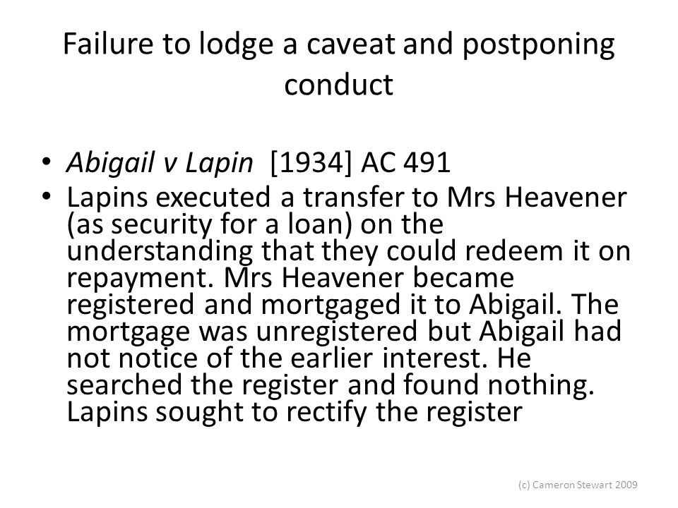 (c) Cameron Stewart 2009 Failure to lodge a caveat and postponing conduct Abigail v Lapin [1934] AC 491 Lapins executed a transfer to Mrs Heavener (as security for a loan) on the understanding that they could redeem it on repayment.