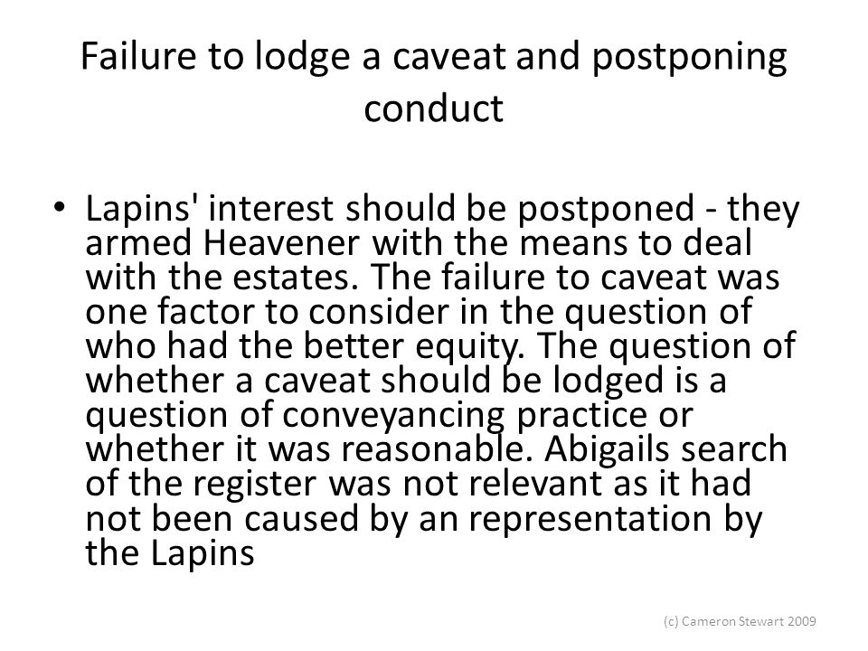 (c) Cameron Stewart 2009 Failure to lodge a caveat and postponing conduct Lapins' interest should be postponed - they armed Heavener with the means to