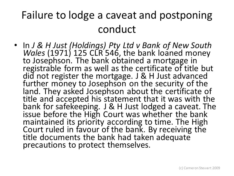 (c) Cameron Stewart 2009 Failure to lodge a caveat and postponing conduct In J & H Just (Holdings) Pty Ltd v Bank of New South Wales (1971) 125 CLR 546, the bank loaned money to Josephson.