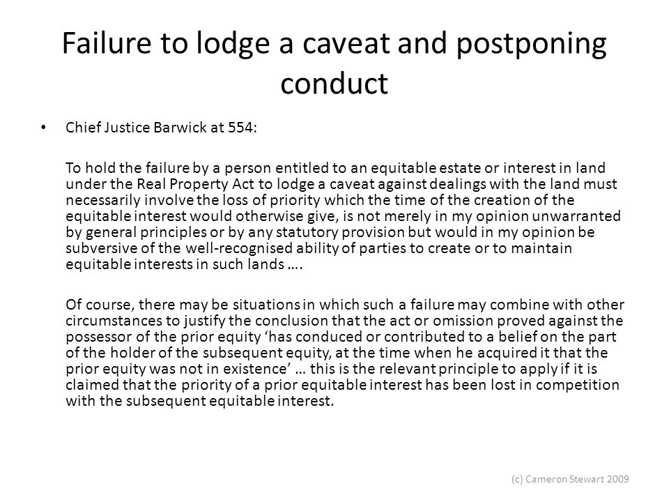(c) Cameron Stewart 2009 Failure to lodge a caveat and postponing conduct Chief Justice Barwick at 554: To hold the failure by a person entitled to an equitable estate or interest in land under the Real Property Act to lodge a caveat against dealings with the land must necessarily involve the loss of priority which the time of the creation of the equitable interest would otherwise give, is not merely in my opinion unwarranted by general principles or by any statutory provision but would in my opinion be subversive of the well-recognised ability of parties to create or to maintain equitable interests in such lands ….