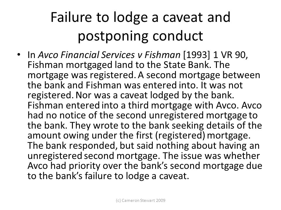 Failure to lodge a caveat and postponing conduct In Avco Financial Services v Fishman [1993] 1 VR 90, Fishman mortgaged land to the State Bank. The mo
