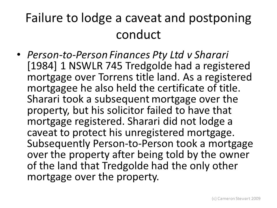 Failure to lodge a caveat and postponing conduct Person-to-Person Finances Pty Ltd v Sharari [1984] 1 NSWLR 745 Tredgolde had a registered mortgage over Torrens title land.