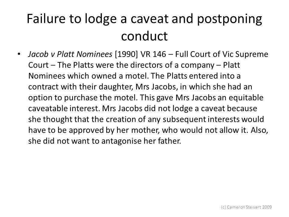 (c) Cameron Stewart 2009 Failure to lodge a caveat and postponing conduct Jacob v Platt Nominees [1990] VR 146 – Full Court of Vic Supreme Court – The Platts were the directors of a company – Platt Nominees which owned a motel.