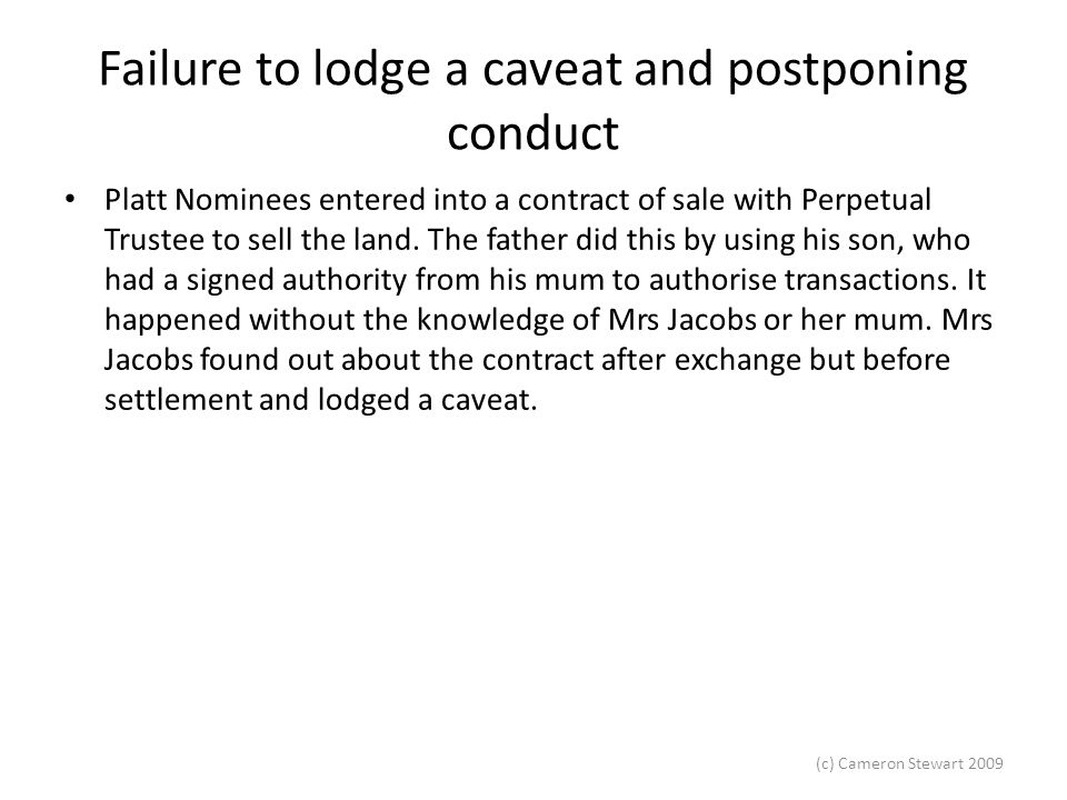 (c) Cameron Stewart 2009 Failure to lodge a caveat and postponing conduct Platt Nominees entered into a contract of sale with Perpetual Trustee to sell the land.