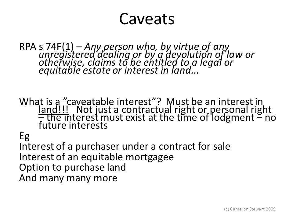 (c) Cameron Stewart 2009 Caveats RPA s 74F(1) – Any person who, by virtue of any unregistered dealing or by a devolution of law or otherwise, claims t