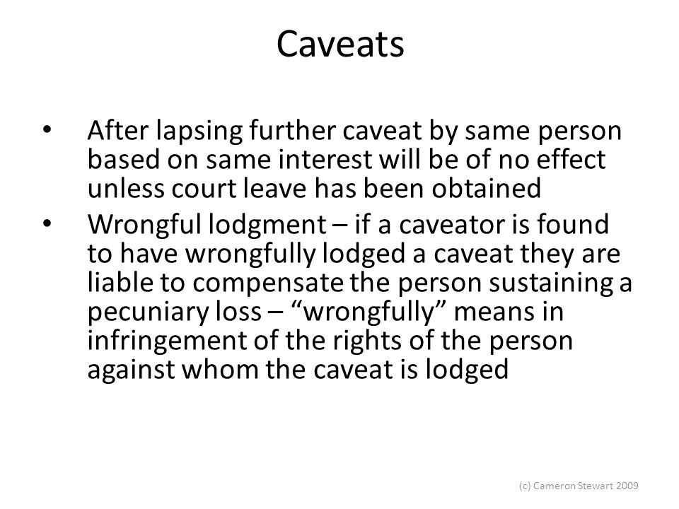 (c) Cameron Stewart 2009 Caveats After lapsing further caveat by same person based on same interest will be of no effect unless court leave has been o