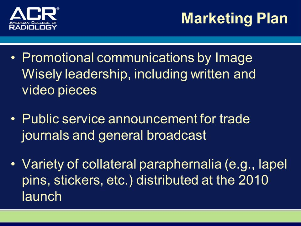 Marketing Plan Promotional communications by Image Wisely leadership, including written and video pieces Public service announcement for trade journals and general broadcast Variety of collateral paraphernalia (e.g., lapel pins, stickers, etc.) distributed at the 2010 launch