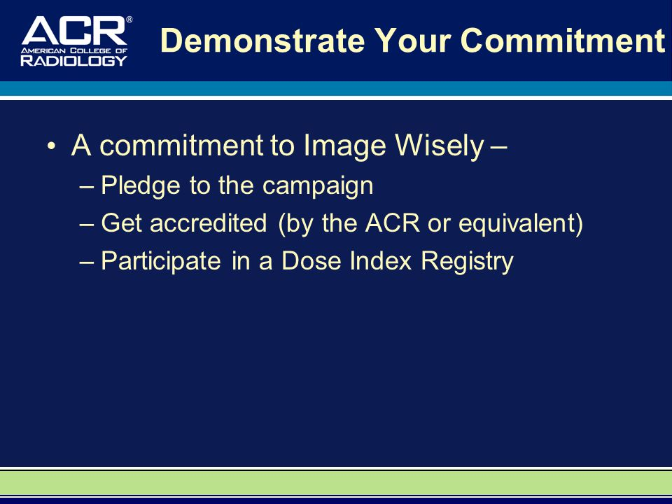 Demonstrate Your Commitment A commitment to Image Wisely – –Pledge to the campaign –Get accredited (by the ACR or equivalent) –Participate in a Dose Index Registry