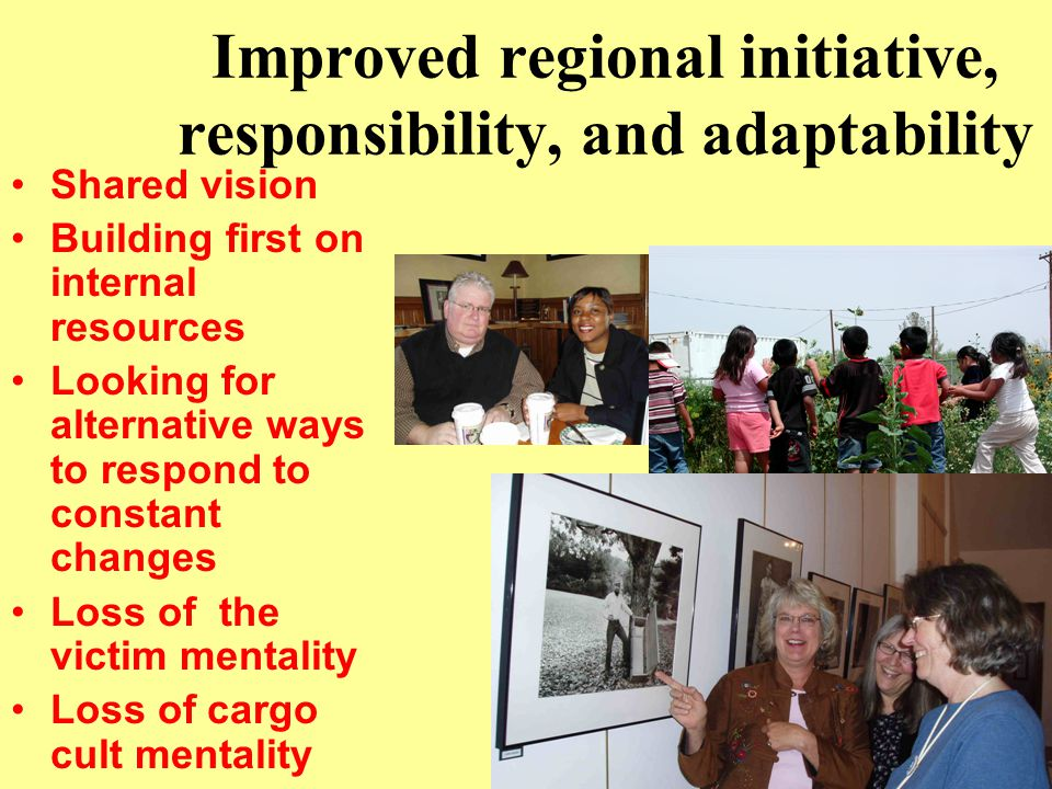 Improved regional initiative, responsibility, and adaptability Shared vision Building first on internal resources Looking for alternative ways to resp