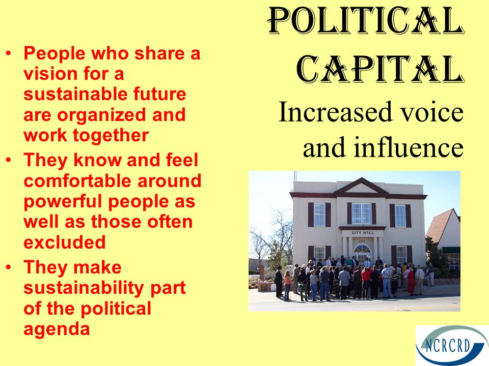 Political Capital Increased voice and influence People who share a vision for a sustainable future are organized and work together They know and feel comfortable around powerful people as well as those often excluded They make sustainability part of the political agenda