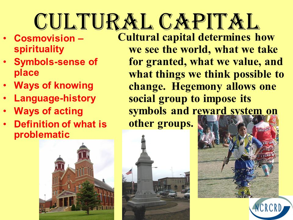 Cultural Capital Cosmovision – spirituality Symbols-sense of place Ways of knowing Language-history Ways of acting Definition of what is problematic Cultural capital determines how we see the world, what we take for granted, what we value, and what things we think possible to change.