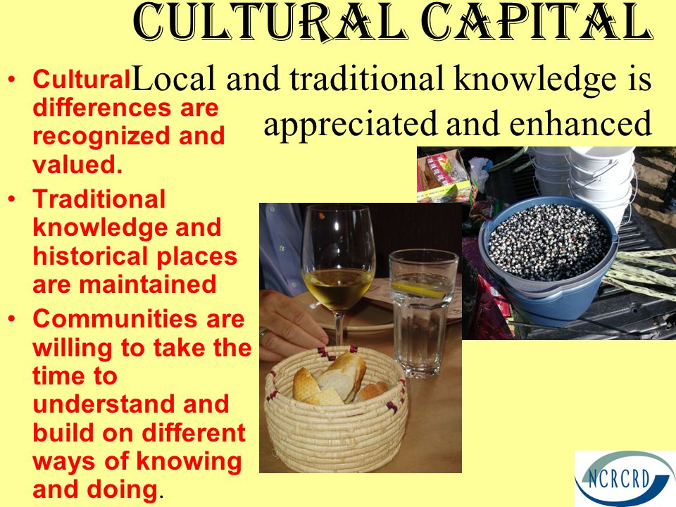 Cultural Capital Local and traditional knowledge is appreciated and enhanced Cultural differences are recognized and valued.