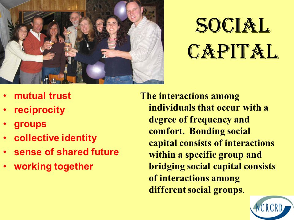 Social Capital mutual trust reciprocity groups collective identity sense of shared future working together The interactions among individuals that occ