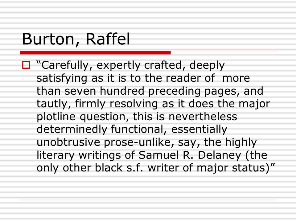 Burton, Raffel  Carefully, expertly crafted, deeply satisfying as it is to the reader of more than seven hundred preceding pages, and tautly, firmly resolving as it does the major plotline question, this is nevertheless determinedly functional, essentially unobtrusive prose-unlike, say, the highly literary writings of Samuel R.