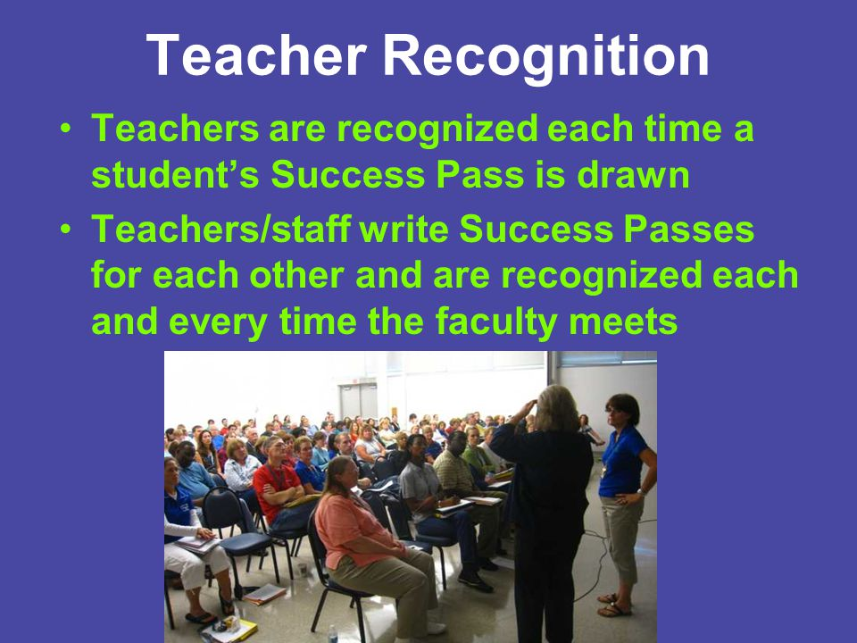 Teacher Recognition Teachers are recognized each time a student's Success Pass is drawn Teachers/staff write Success Passes for each other and are rec