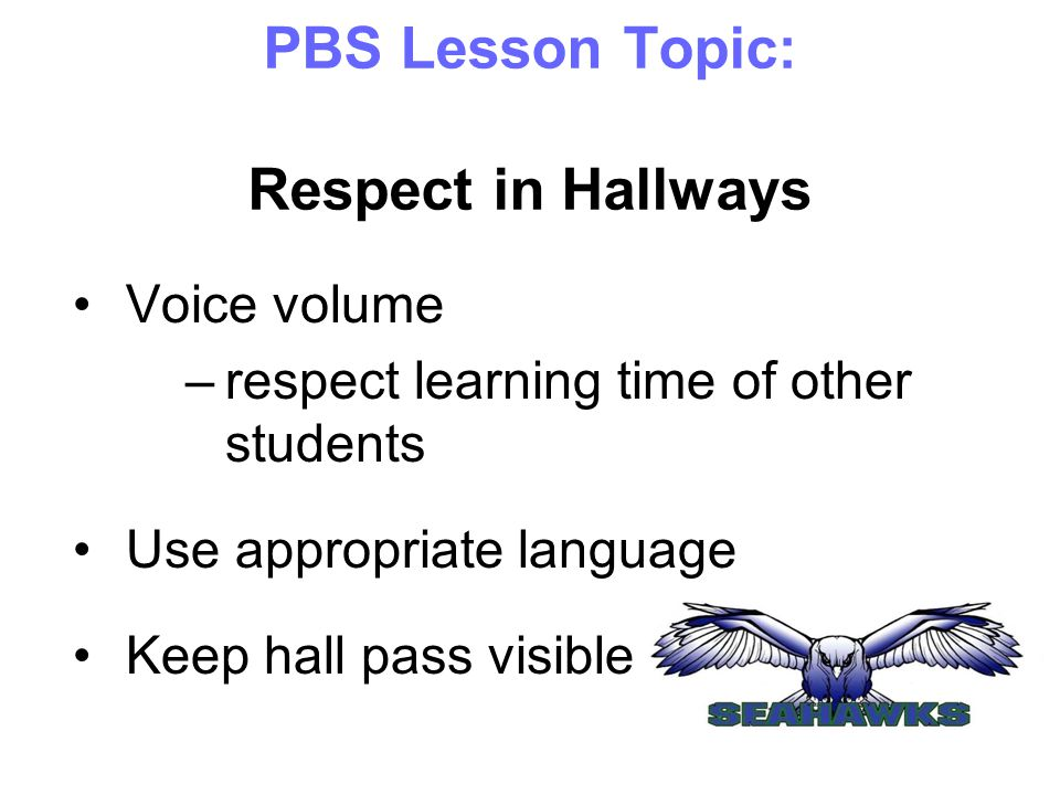PBS Lesson Topic: Respect in Hallways Voice volume –respect learning time of other students Use appropriate language Keep hall pass visible