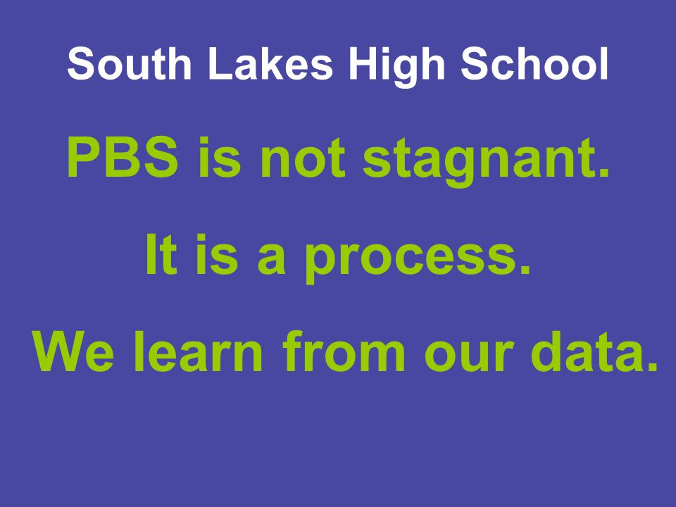 South Lakes High School PBS is not stagnant. It is a process. We learn from our data.