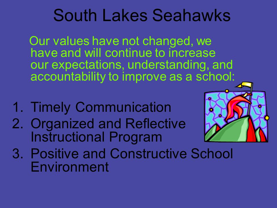 South Lakes Seahawks Our values have not changed, we have and will continue to increase our expectations, understanding, and accountability to improve as a school: 1.Timely Communication 2.Organized and Reflective Instructional Program 3.Positive and Constructive School Environment