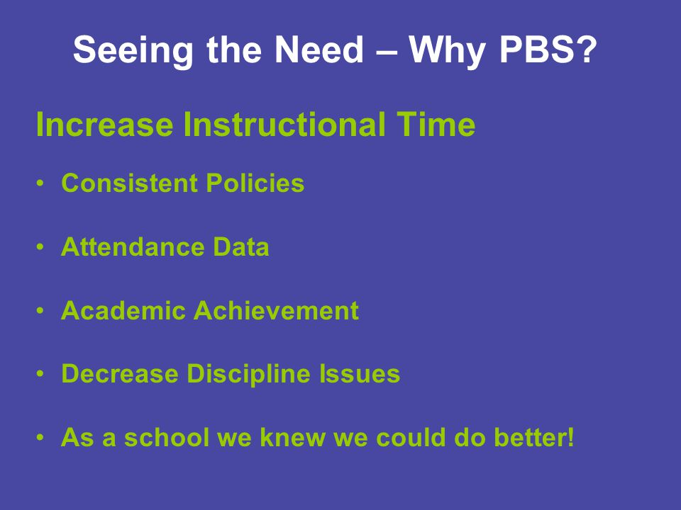Seeing the Need – Why PBS? Increase Instructional Time Consistent Policies Attendance Data Academic Achievement Decrease Discipline Issues As a school