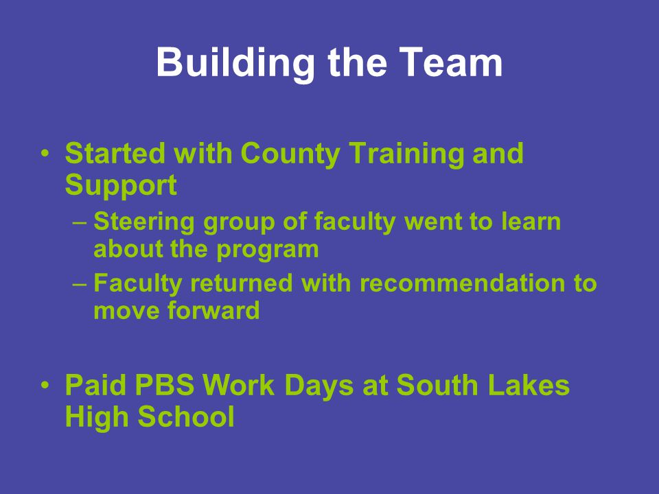 Building the Team Started with County Training and Support –Steering group of faculty went to learn about the program –Faculty returned with recommendation to move forward Paid PBS Work Days at South Lakes High School
