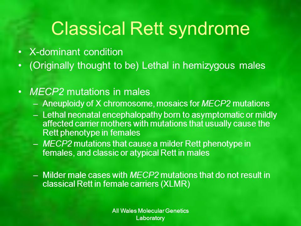 Classical Rett syndrome X-dominant condition (Originally thought to be) Lethal in hemizygous males MECP2 mutations in males –Aneuploidy of X chromosom