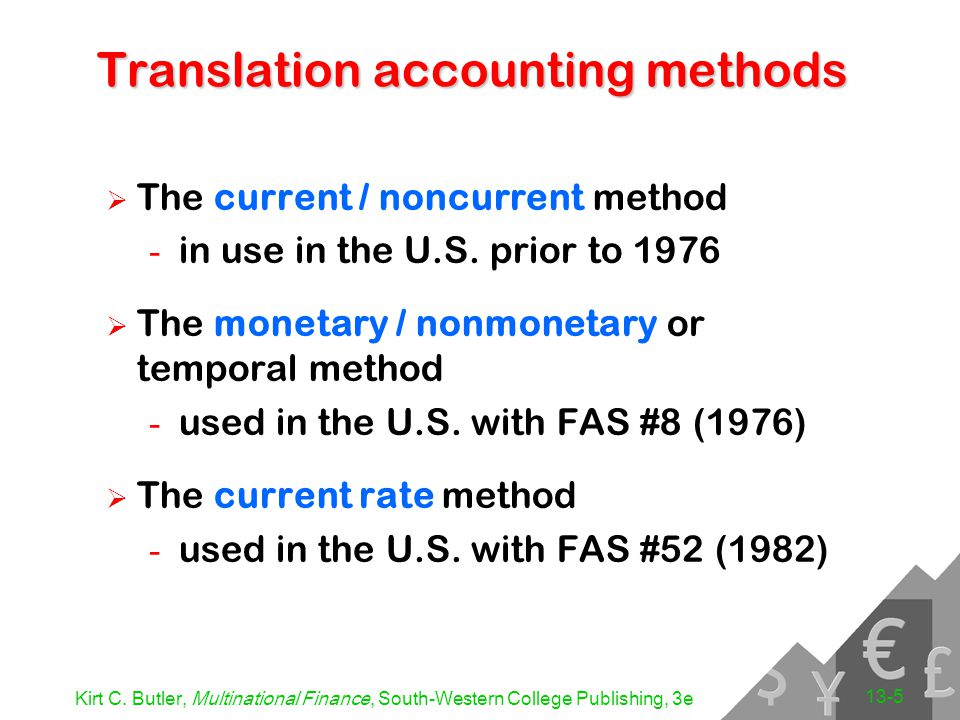 Kirt C. Butler, Multinational Finance, South-Western College Publishing, 3e 13-5 Translation accounting methods  The current / noncurrent method - in