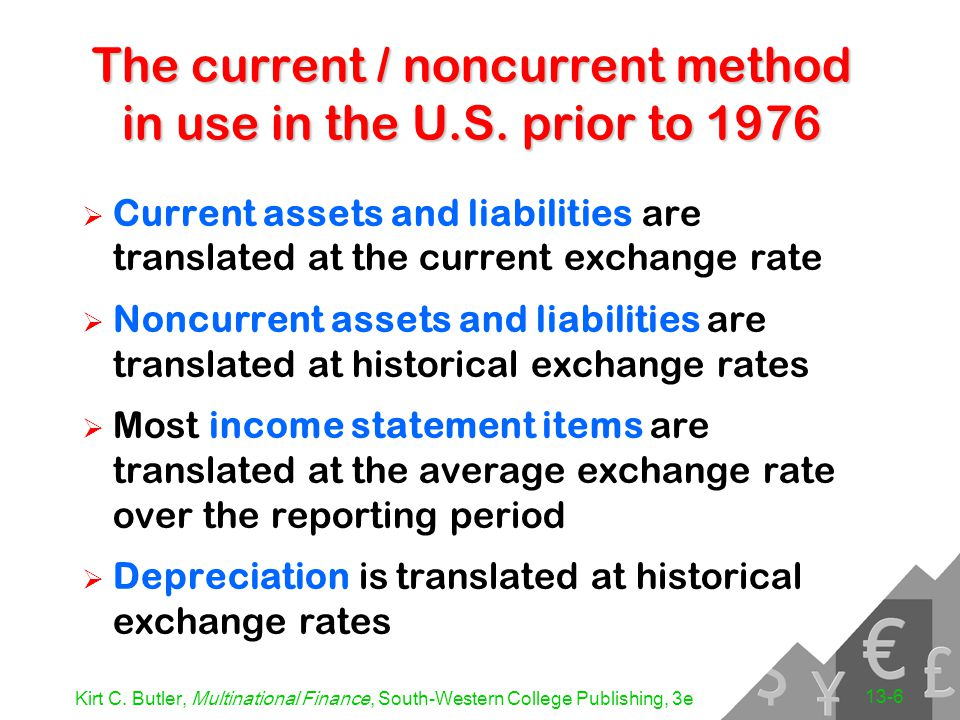 Kirt C. Butler, Multinational Finance, South-Western College Publishing, 3e 13-6 The current / noncurrent method in use in the U.S. prior to 1976  Cu